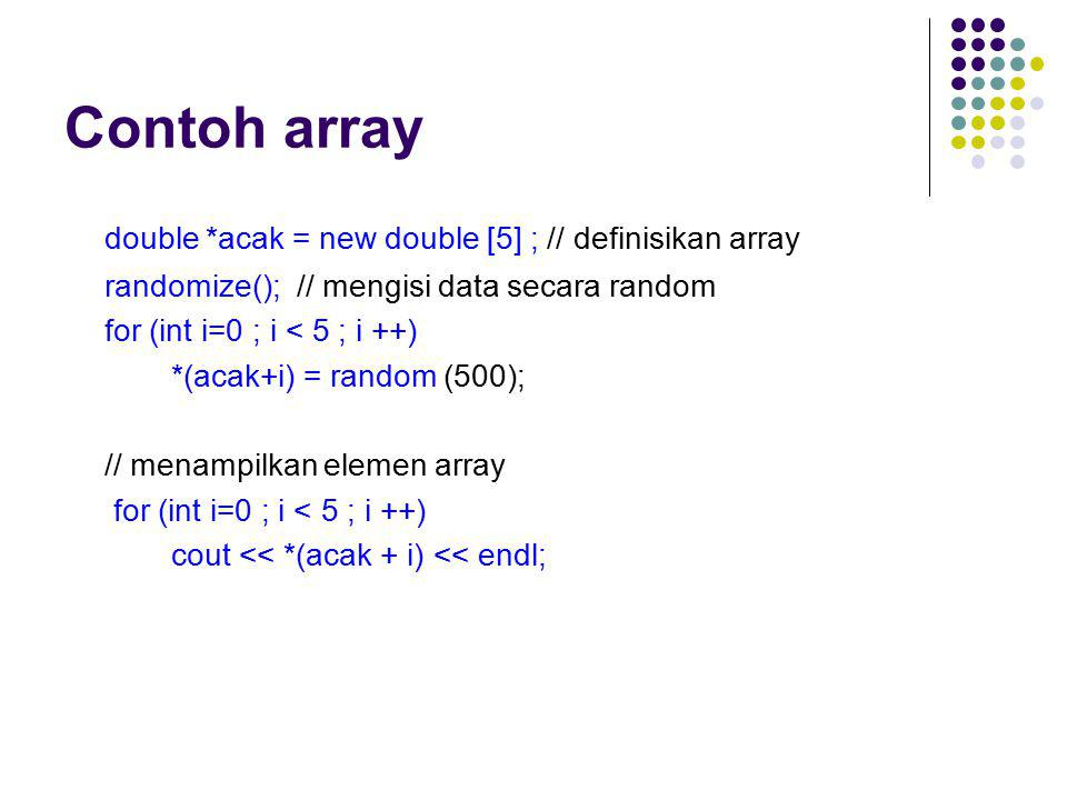Contoh array double *acak = new double [5] ; // definisikan array